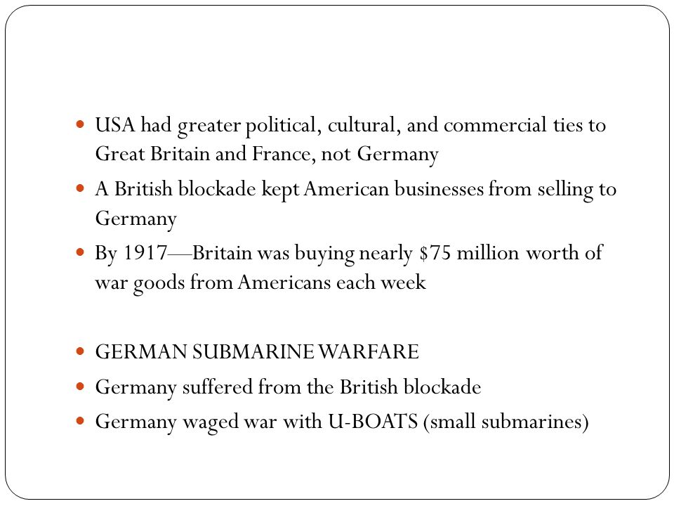 USA had greater political, cultural, and commercial ties to Great Britain and France, not Germany A British blockade kept American businesses from sel