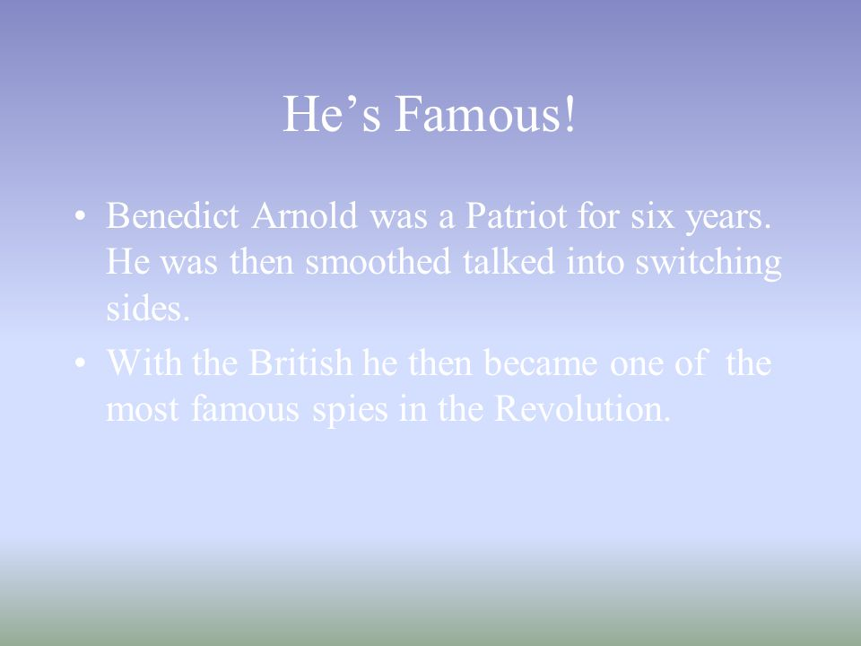 He's Famous. Benedict Arnold was a Patriot for six years.