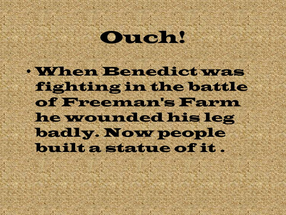 Ouch. When Benedict was fighting in the battle of Freeman s Farm he wounded his leg badly.