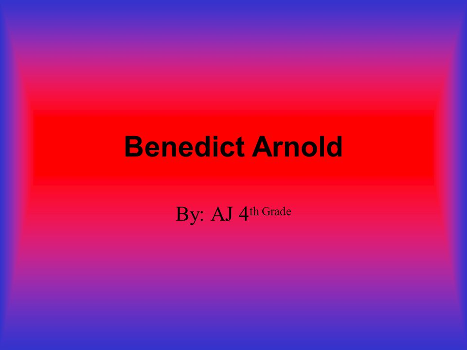 Benedict Arnold By: AJ 4 th Grade