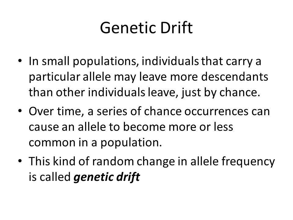 Genetic Drift In small populations, individuals that carry a particular allele may leave more descendants than other individuals leave, just by chance