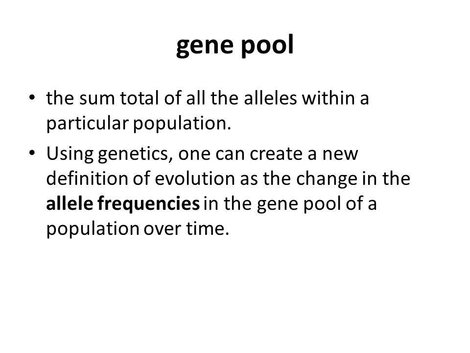 gene pool the sum total of all the alleles within a particular population. Using genetics, one can create a new definition of evolution as the change