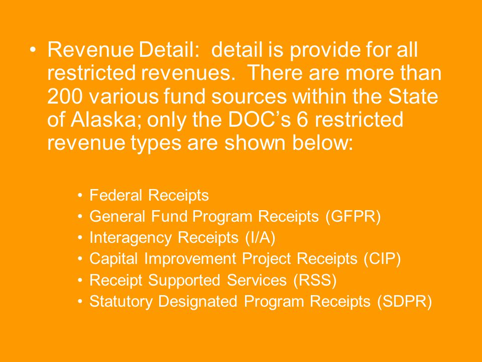 Revenue Detail: detail is provide for all restricted revenues. There are more than 200 various fund sources within the State of Alaska; only the DOC's