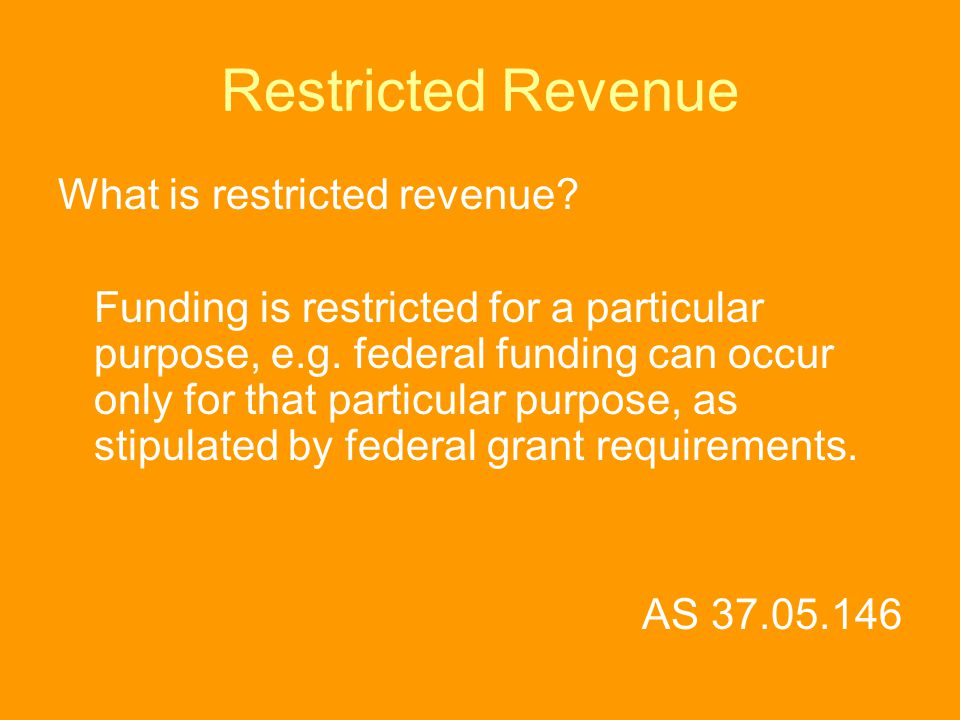 Restricted Revenue What is restricted revenue? Funding is restricted for a particular purpose, e.g. federal funding can occur only for that particular