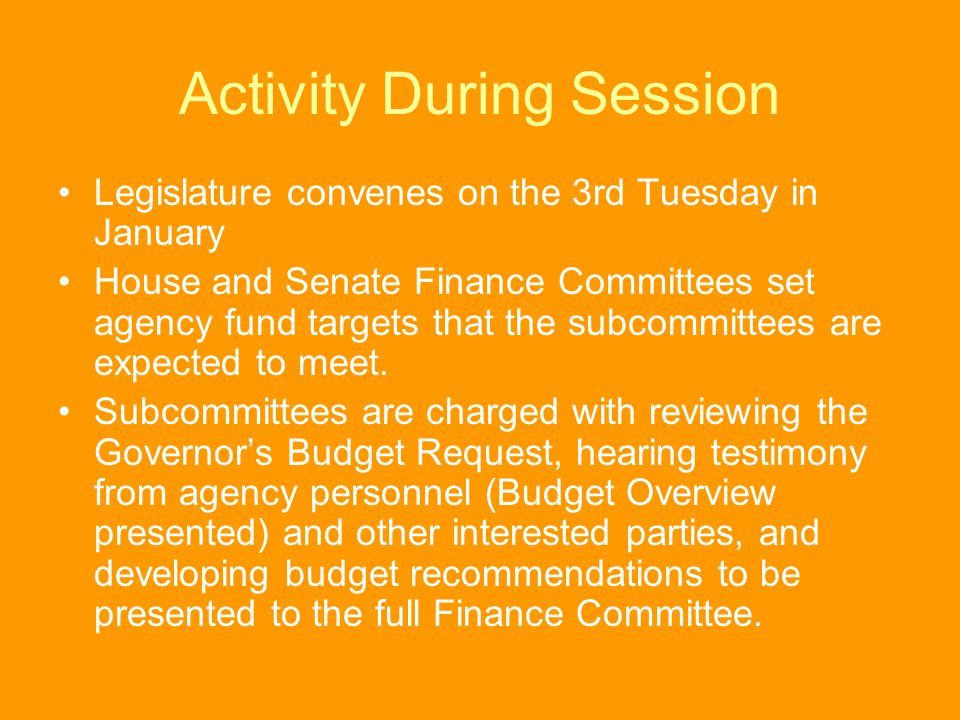 Activity During Session Legislature convenes on the 3rd Tuesday in January House and Senate Finance Committees set agency fund targets that the subcom