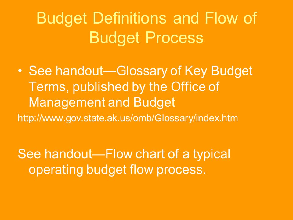 Budget Definitions and Flow of Budget Process See handout—Glossary of Key Budget Terms, published by the Office of Management and Budget http://www.go