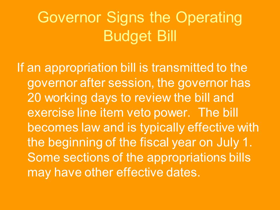 Governor Signs the Operating Budget Bill If an appropriation bill is transmitted to the governor after session, the governor has 20 working days to re