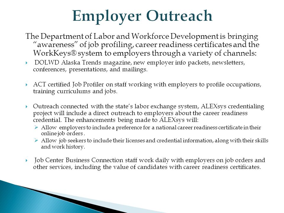 The Department of Labor and Workforce Development is bringing awareness of job profiling, career readiness certificates and the WorkKeys® system to employers through a variety of channels:  DOLWD Alaska Trends magazine, new employer info packets, newsletters, conferences, presentations, and mailings.