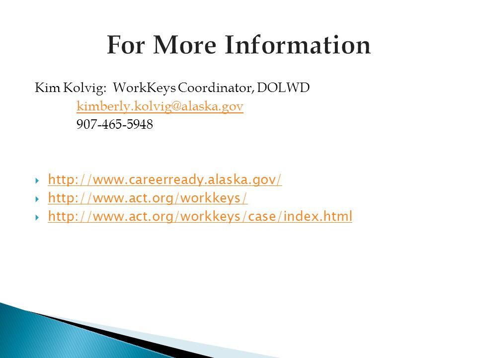 Kim Kolvig: WorkKeys Coordinator, DOLWD kimberly.kolvig@alaska.gov 907-465-5948  http://www.careerready.alaska.gov/ http://www.careerready.alaska.gov/  http://www.act.org/workkeys/ http://www.act.org/workkeys/  http://www.act.org/workkeys/case/index.html http://www.act.org/workkeys/case/index.html