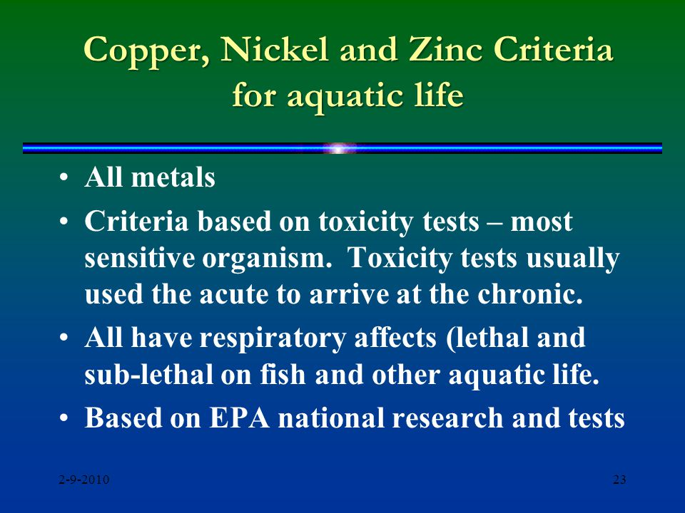 Copper, Nickel and Zinc Criteria for aquatic life All metals Criteria based on toxicity tests – most sensitive organism.