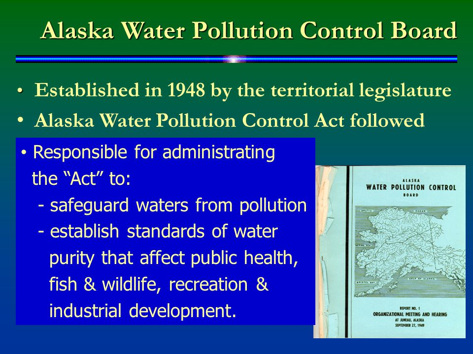 Alaska Water Pollution Control Board Established in 1948 by the territorial legislature Alaska Water Pollution Control Act followed Responsible for administrating the Act to: - safeguard waters from pollution - establish standards of water purity that affect public health, fish & wildlife, recreation & industrial development.