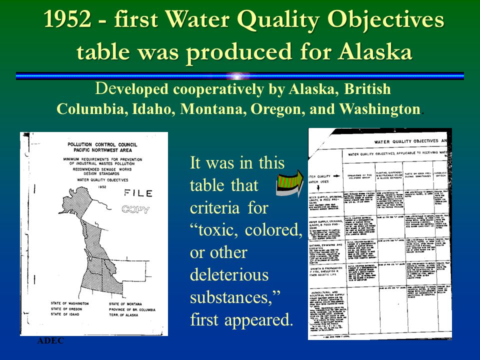 1952 - first Water Quality Objectives table was produced for Alaska De veloped cooperatively by Alaska, British Columbia, Idaho, Montana, Oregon, and Washington.