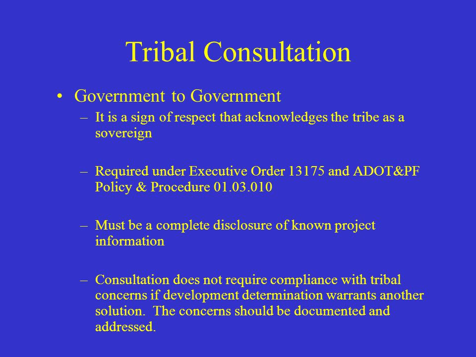 Tribal Consultation Types of Consultation required – –Government to Government –Environmental Justice (EJ) (EO 12898) Information gathering –Archeological, Historical and Cultural considerations, Section 106 of National Historic Preservation Act (NHPA) –Planning (23 USC 134 & 135)