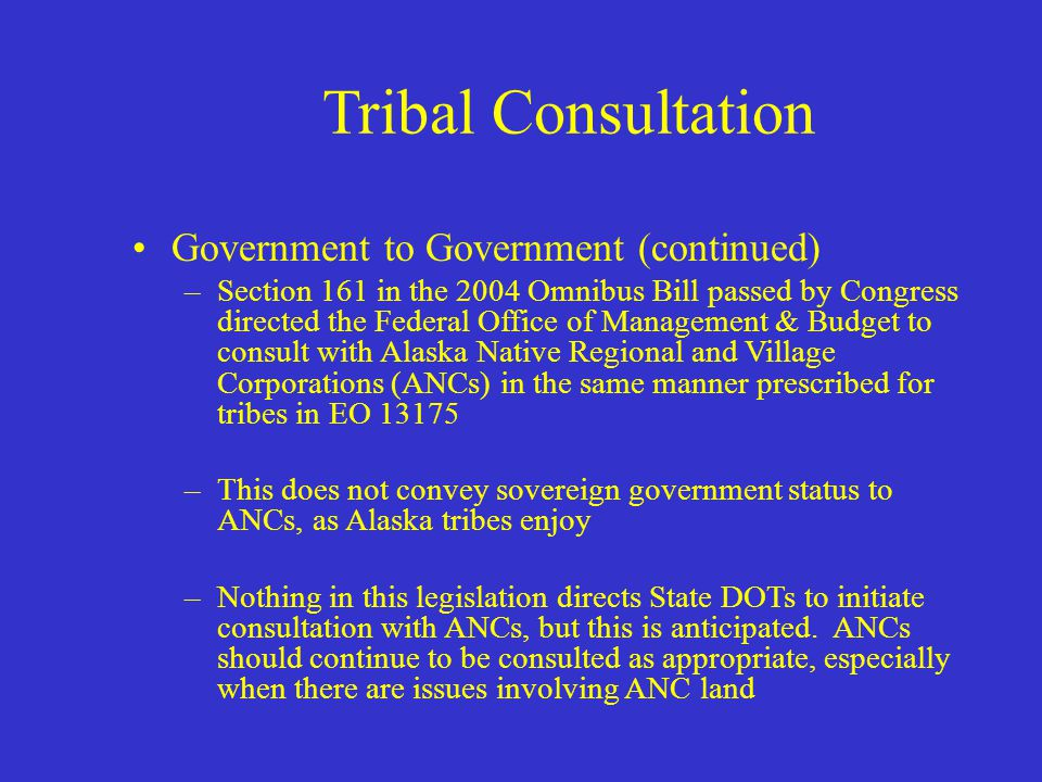 Tribal Consultation Government to Government –It is a sign of respect that acknowledges the tribe as a sovereign –Required under Executive Order 13175 and ADOT&PF Policy & Procedure 01.03.010 –Must be a complete disclosure of known project information –Consultation does not require compliance with tribal concerns if development determination warrants another solution.
