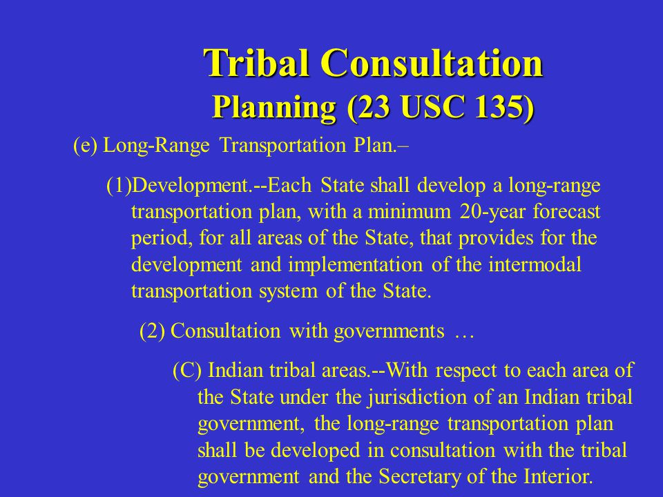 Tribal Consultation Planning (23 USC 135) d) Additional Requirements.--In carrying out planning under this section, each State shall, at a minimum, consider … (3) coordination of transportation plans, programs, and planning activities with related planning activities being carried out outside of metropolitan planning areas.