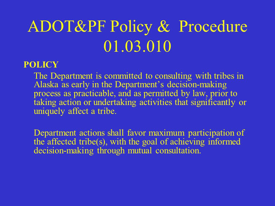 ADOT&PF Policy & Procedure 01.03.010 PURPOSE This policy reinforces government-to-government relationships between the Department of Transportation and Public Facilities (Department) and the tribes in Alaska through consultation on significant matters of mutual concern.