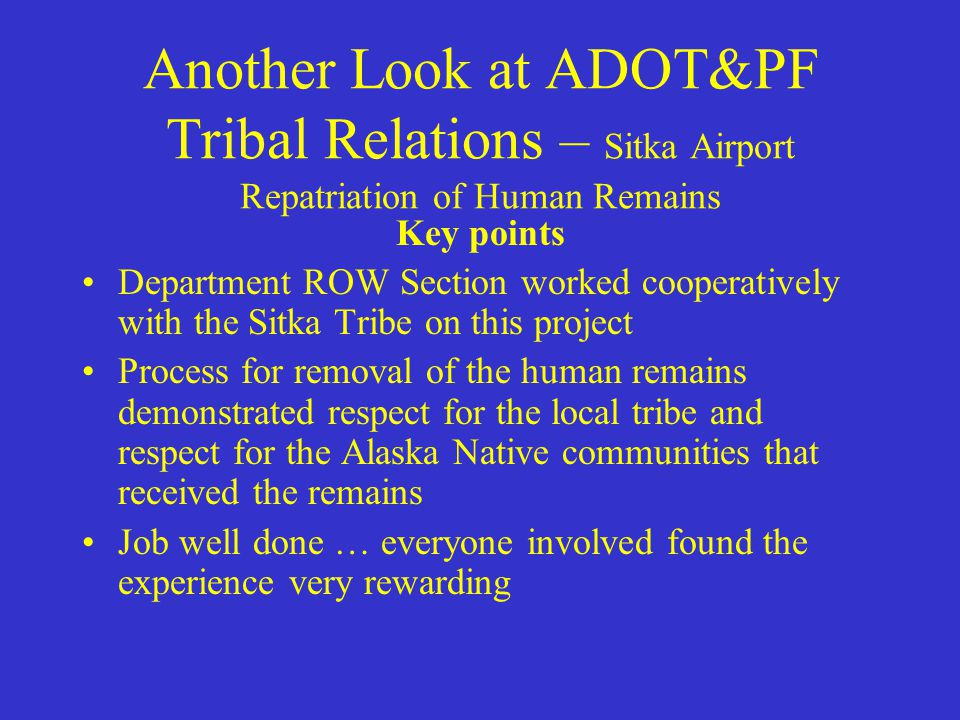 Another Look at ADOT&PF Tribal Relations – Sitka Airport Repatriation of Human Remains Working cooperatively with the Sitka Tribe and FAA, department ROW staff contacted relatives of the people buried in these fortifications to arrange for their internment The Sitka Tribe provided research and cultural understanding so that these human remains could return to their community with respect and dignity