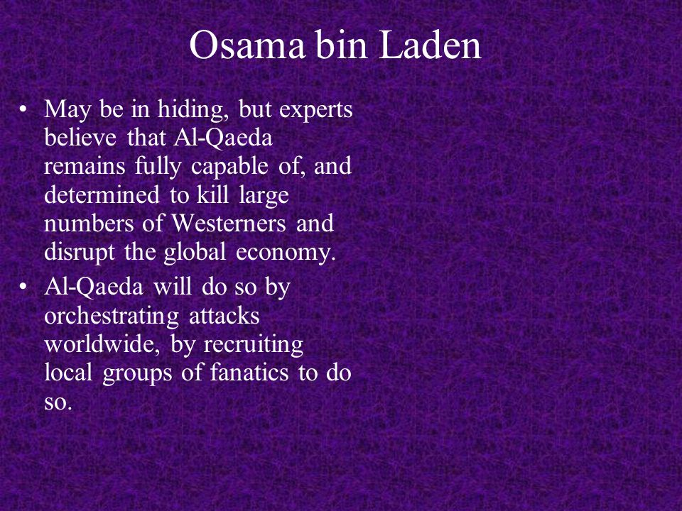 Osama bin Laden May be in hiding, but experts believe that Al-Qaeda remains fully capable of, and determined to kill large numbers of Westerners and disrupt the global economy.