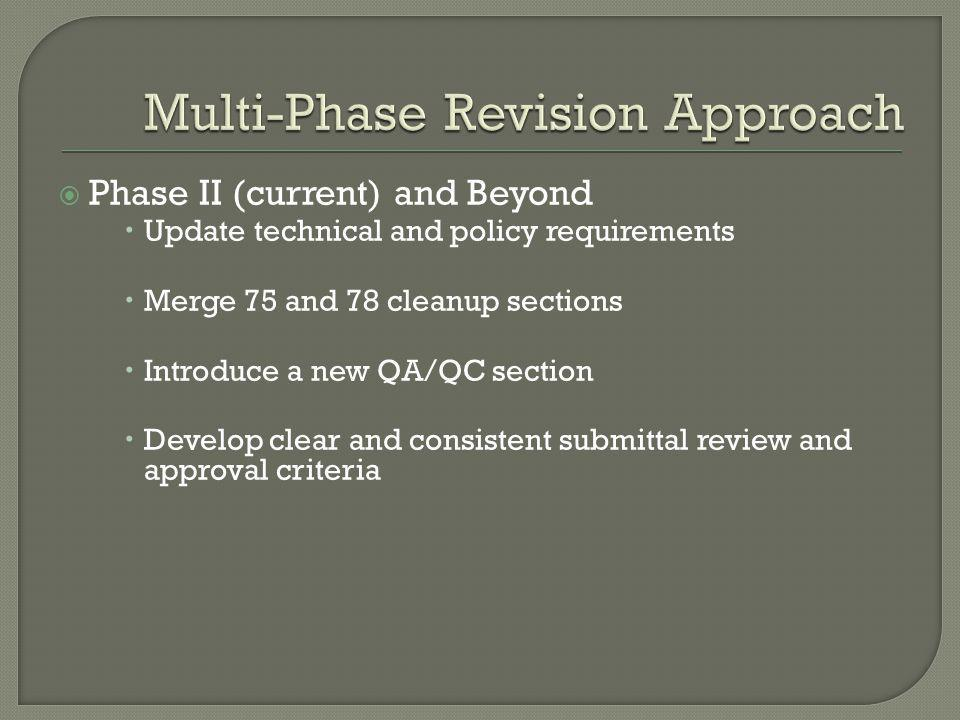 Phase II (current) and Beyond  Update technical and policy requirements  Merge 75 and 78 cleanup sections  Introduce a new QA/QC section  Develop clear and consistent submittal review and approval criteria