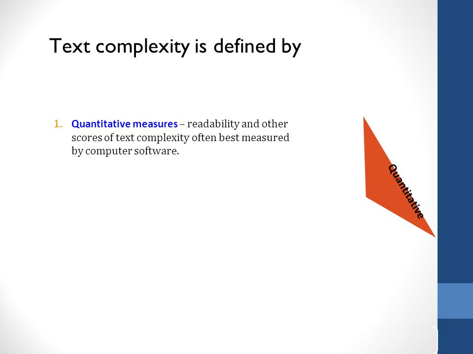 Text complexity is defined by w of Text Complexity Quantitative 1.Quantitative measures – readability and other scores of text complexity often best measured by computer software.