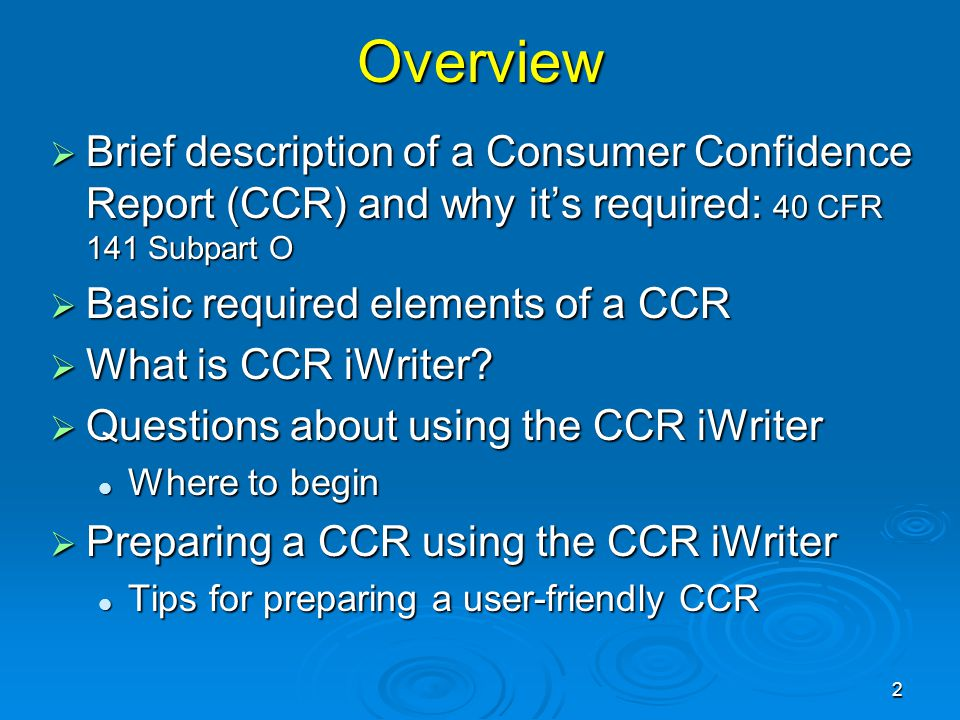 Overview  Brief description of a Consumer Confidence Report (CCR) and why it's required: 40 CFR 141 Subpart O  Basic required elements of a CCR  What is CCR iWriter.