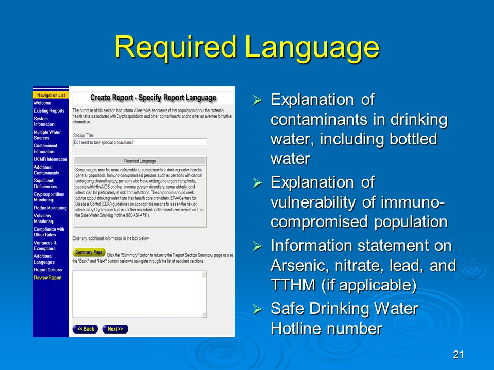 Required Language  Explanation of contaminants in drinking water, including bottled water  Explanation of vulnerability of immuno- compromised population  Information statement on Arsenic, nitrate, lead, and TTHM (if applicable)  Safe Drinking Water Hotline number 21