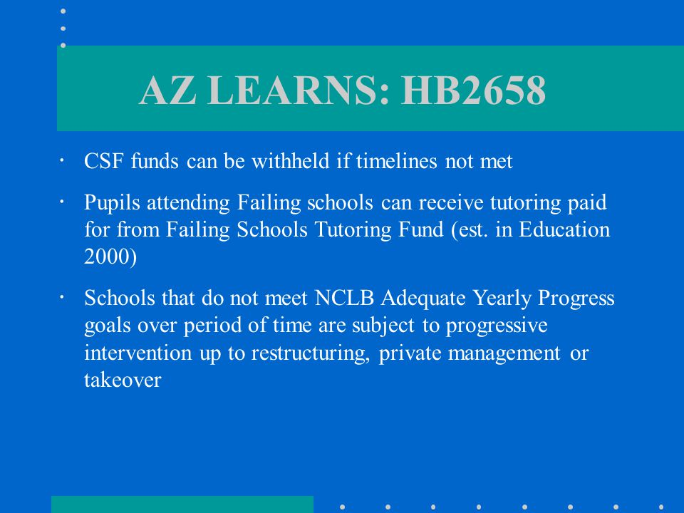 AZ LEARNS: HB2658  CSF funds can be withheld if timelines not met  Pupils attending Failing schools can receive tutoring paid for from Failing Schools Tutoring Fund (est.