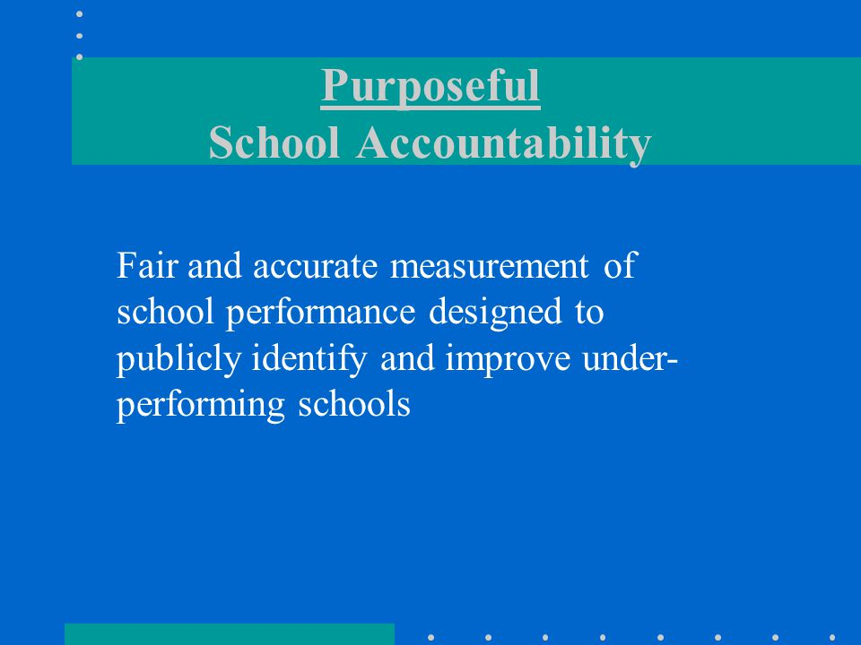 Purposeful School Accountability Fair and accurate measurement of school performance designed to publicly identify and improve under- performing schools