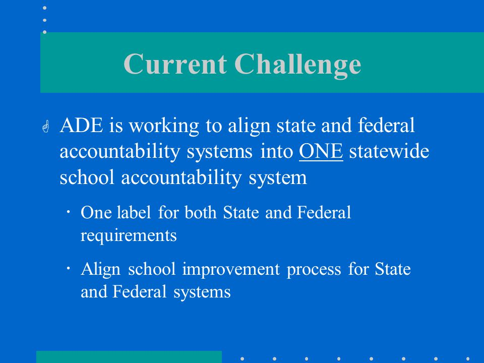 Current Challenge  ADE is working to align state and federal accountability systems into ONE statewide school accountability system  One label for both State and Federal requirements  Align school improvement process for State and Federal systems