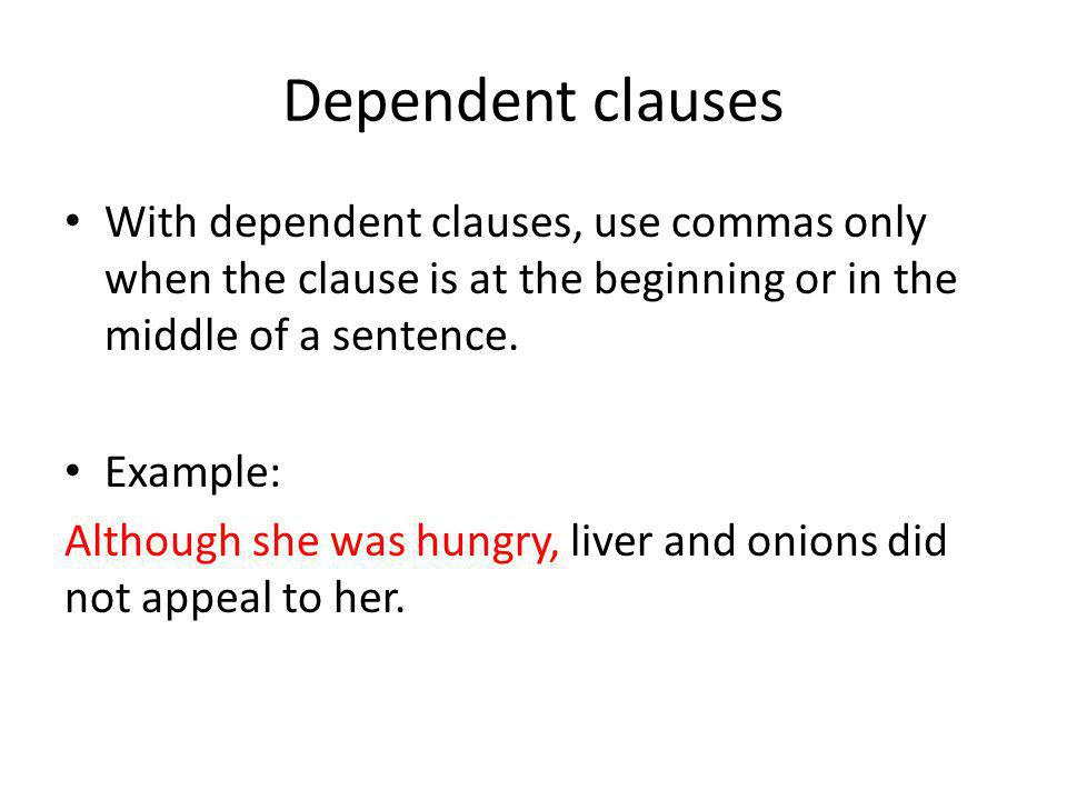 Dependent clauses With dependent clauses, use commas only when the clause is at the beginning or in the middle of a sentence. Example: Although she wa