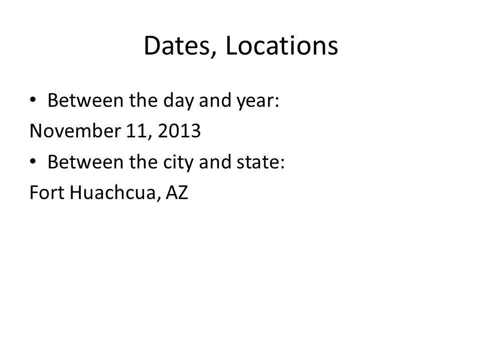 Dates, Locations Between the day and year: November 11, 2013 Between the city and state: Fort Huachcua, AZ