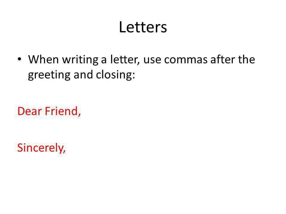 Letters When writing a letter, use commas after the greeting and closing: Dear Friend, Sincerely,