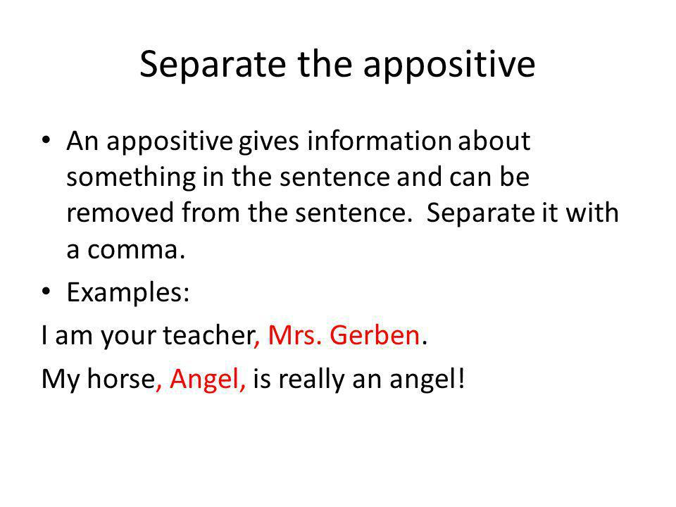 Separate the appositive An appositive gives information about something in the sentence and can be removed from the sentence. Separate it with a comma