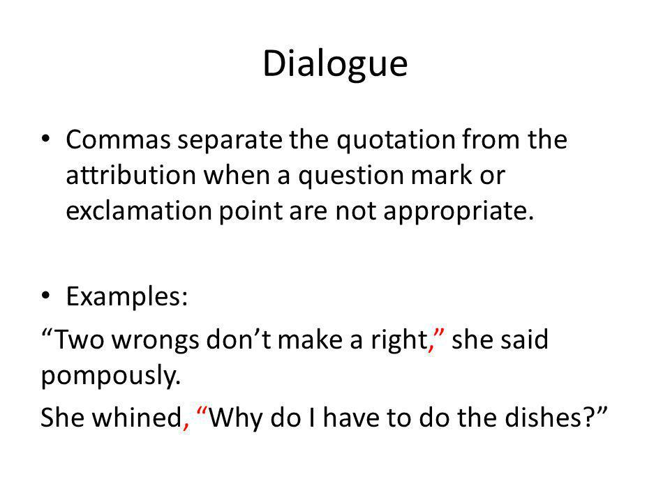 """Dialogue Commas separate the quotation from the attribution when a question mark or exclamation point are not appropriate. Examples: """"Two wrongs don't"""
