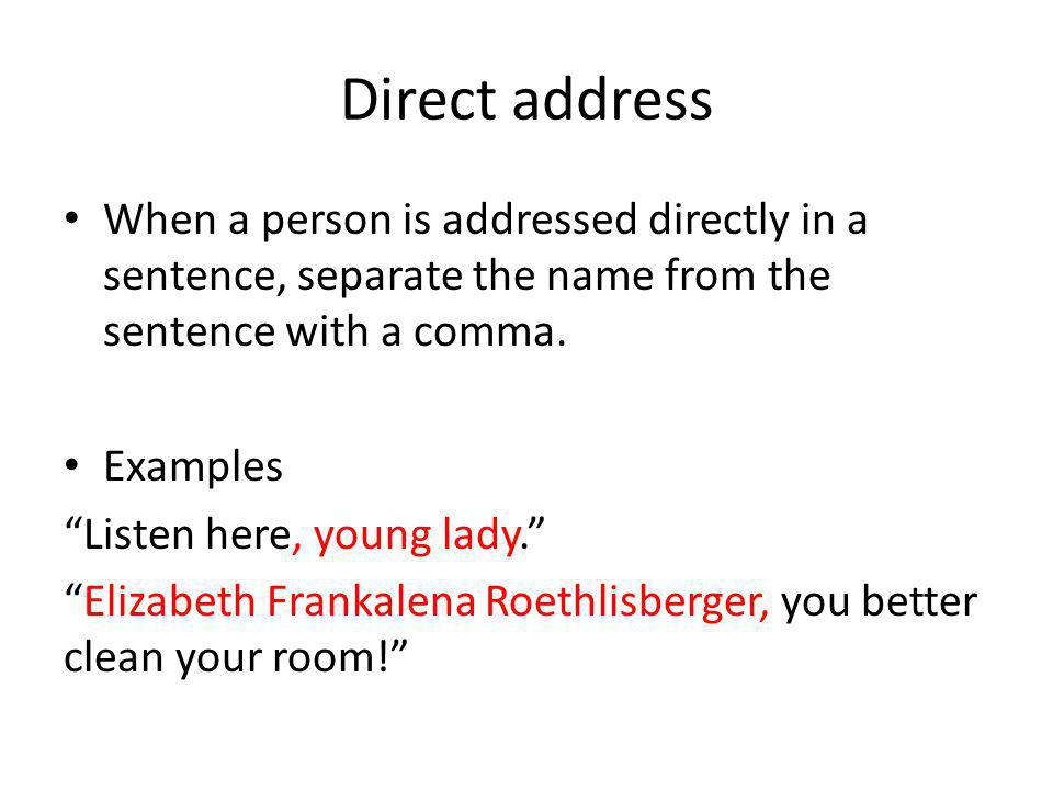 Direct address When a person is addressed directly in a sentence, separate the name from the sentence with a comma.