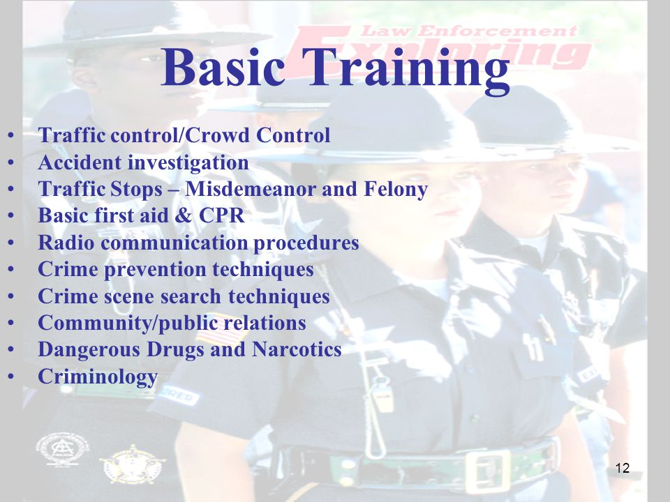 Basic Training Traffic control/Crowd Control Accident investigation Traffic Stops – Misdemeanor and Felony Basic first aid & CPR Radio communication procedures Crime prevention techniques Crime scene search techniques Community/public relations Dangerous Drugs and Narcotics Criminology 12