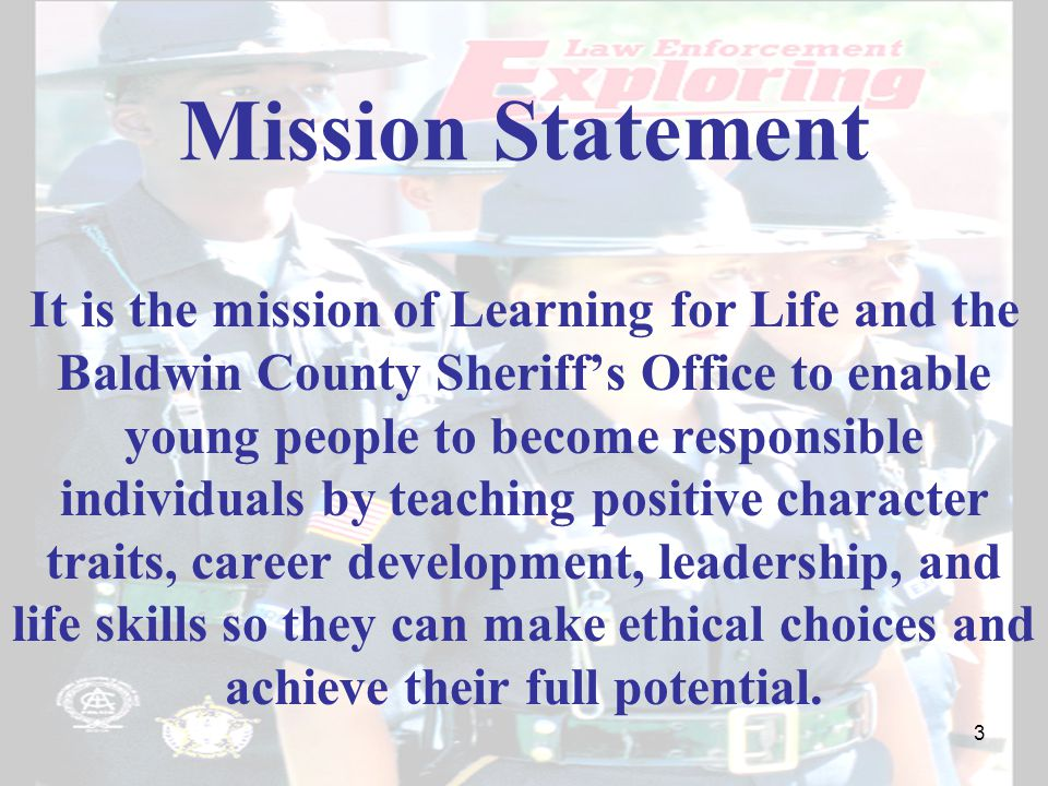 Mission Statement It is the mission of Learning for Life and the Baldwin County Sheriff's Office to enable young people to become responsible individuals by teaching positive character traits, career development, leadership, and life skills so they can make ethical choices and achieve their full potential.