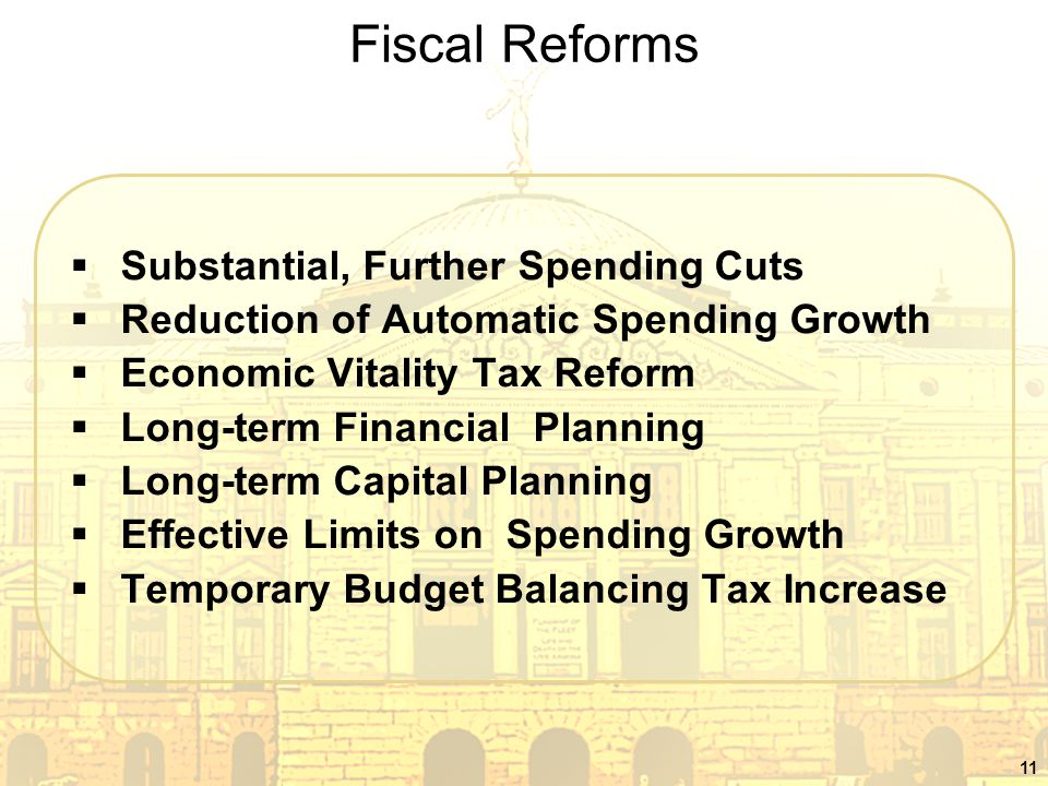 11 Fiscal Reforms  Substantial, Further Spending Cuts  Reduction of Automatic Spending Growth  Economic Vitality Tax Reform  Long-term Financial Planning  Long-term Capital Planning  Effective Limits on Spending Growth  Temporary Budget Balancing Tax Increase