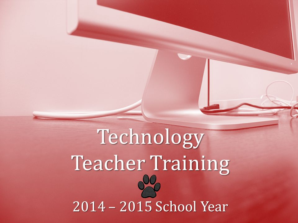 Technology TeacherTraining 2014 – 2015 School Year Technology Teacher Training 2014 – 2015 School Year