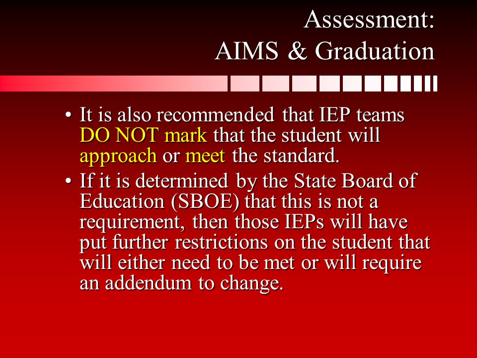 Assessment: AIMS & Graduation It is also recommended that IEP teams DO NOT mark that the student will approach or meet the standard.It is also recommended that IEP teams DO NOT mark that the student will approach or meet the standard.