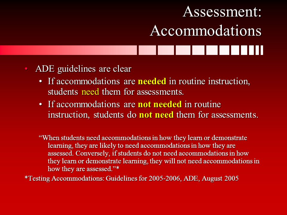 Assessment: Accommodations ADE guidelines are clearADE guidelines are clear If accommodations are needed in routine instruction, students need them for assessments.If accommodations are needed in routine instruction, students need them for assessments.