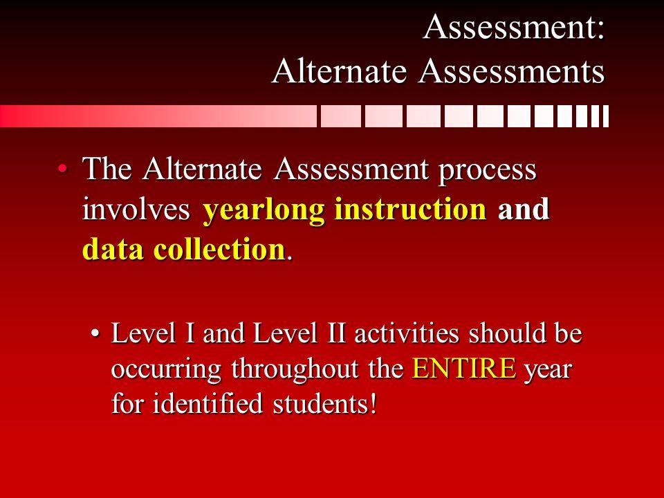 Assessment: Alternate Assessments The Alternate Assessment process involves yearlong instruction and data collection.The Alternate Assessment process involves yearlong instruction and data collection.