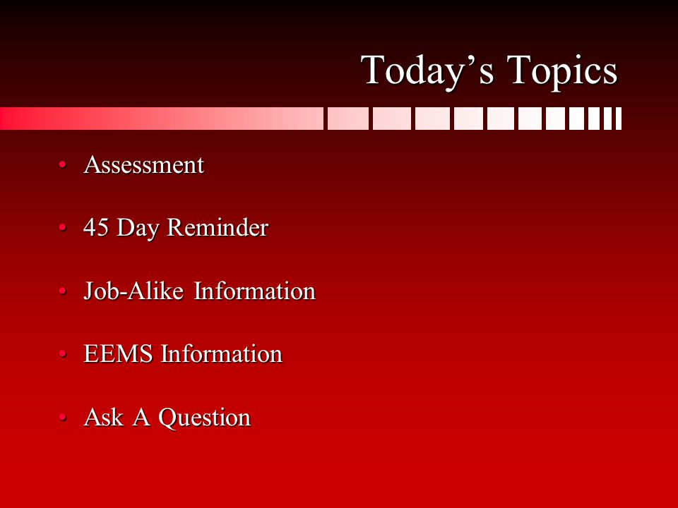 Today's Topics AssessmentAssessment 45 Day Reminder45 Day Reminder Job-Alike InformationJob-Alike Information EEMS InformationEEMS Information Ask A QuestionAsk A Question
