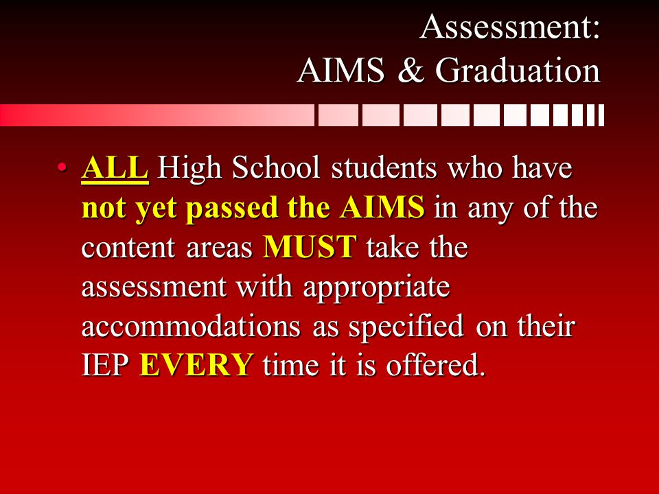 Assessment: AIMS & Graduation ALL High School students who have not yet passed the AIMS in any of the content areas MUST take the assessment with appropriate accommodations as specified on their IEP EVERY time it is offered.ALL High School students who have not yet passed the AIMS in any of the content areas MUST take the assessment with appropriate accommodations as specified on their IEP EVERY time it is offered.