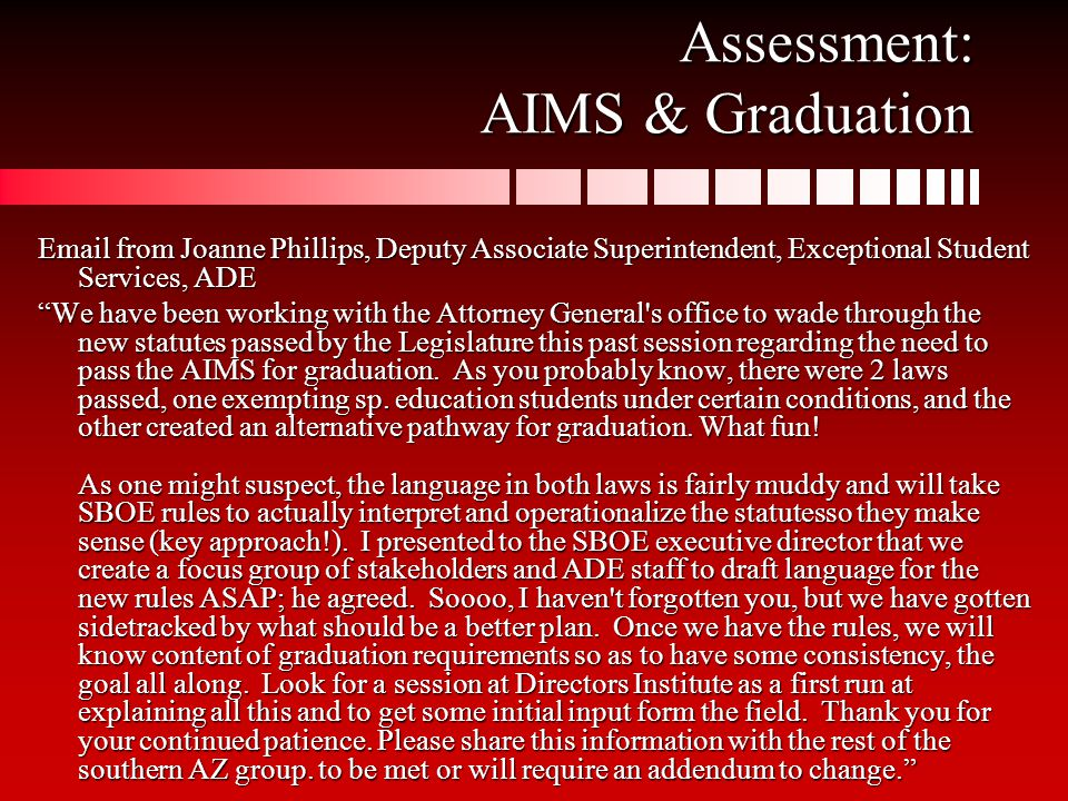 Assessment: AIMS & Graduation  from Joanne Phillips, Deputy Associate Superintendent, Exceptional Student Services, ADE We have been working with the Attorney General s office to wade through the new statutes passed by the Legislature this past session regarding the need to pass the AIMS for graduation.