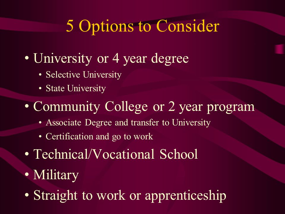 5 Options to Consider University or 4 year degree Selective University State University Community College or 2 year program Associate Degree and transfer to University Certification and go to work Technical/Vocational School Military Straight to work or apprenticeship