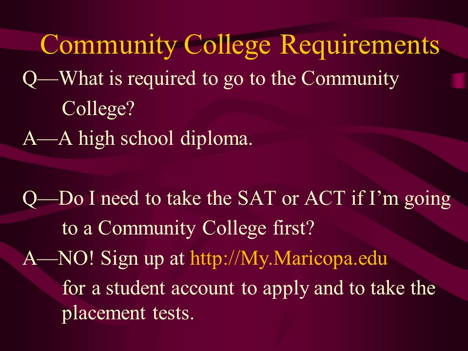 Community College Requirements Q—What is required to go to the Community College.