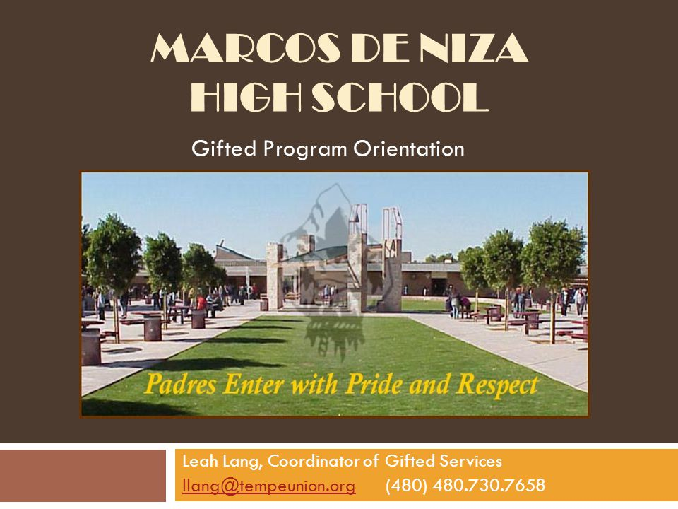 MARCOS DE NIZA HIGH SCHOOL Gifted Program Orientation Leah Lang, Coordinator of Gifted Services llang@tempeunion.orgllang@tempeunion.org(480) 480.730.7658