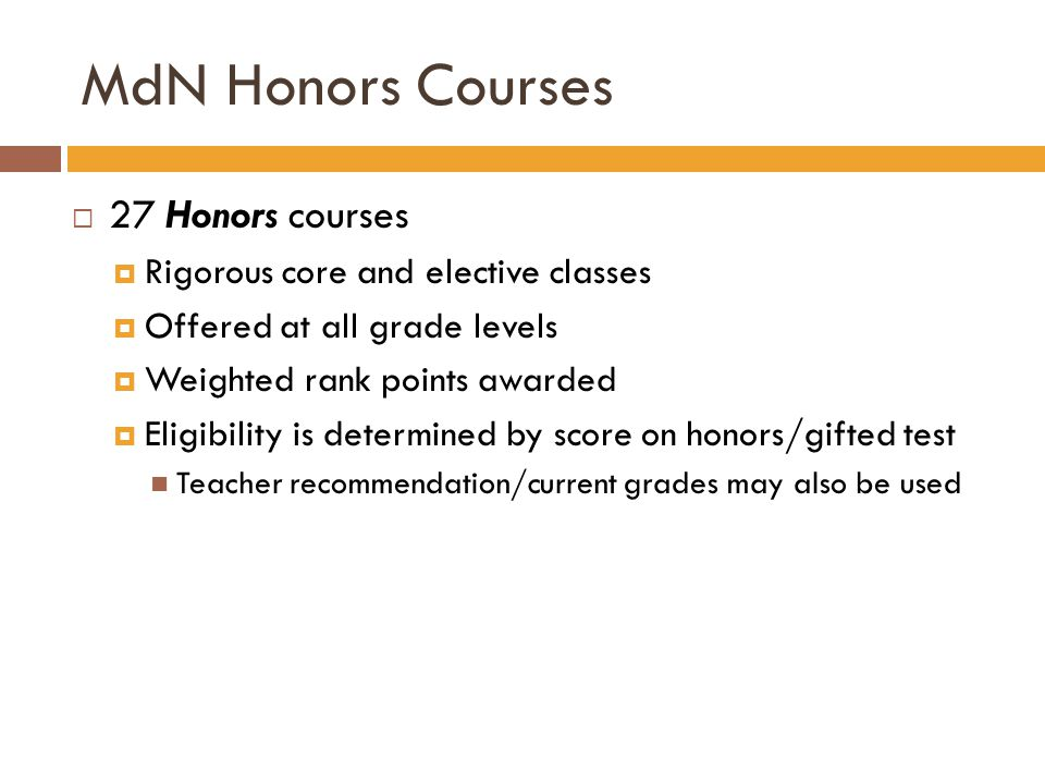 MdN Honors Courses  27 Honors courses  Rigorous core and elective classes  Offered at all grade levels  Weighted rank points awarded  Eligibility is determined by score on honors/gifted test Teacher recommendation/current grades may also be used