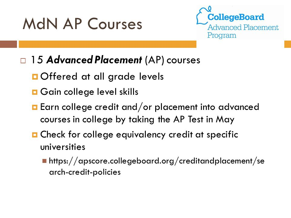 MdN AP Courses  15 Advanced Placement (AP) courses  Offered at all grade levels  Gain college level skills  Earn college credit and/or placement into advanced courses in college by taking the AP Test in May  Check for college equivalency credit at specific universities https://apscore.collegeboard.org/creditandplacement/se arch-credit-policies